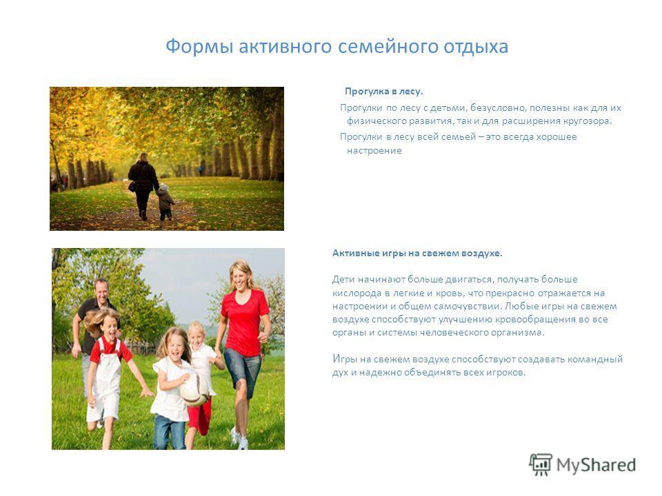 Формы активного семейного отдыха Прогулка в лесу. Прогулки по лесу с детьми, безусловно, полезны как для их физического развития, так и для расширения кругозора. Прогулки в лесу всей семьей – это всегда хорошее настроение Активные игры на свежем возд