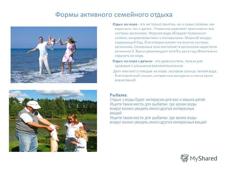 Формы активного семейного отдыха Отдых на море - это не только приятен, но и очень полезен как взрослым, так и детям.. Плавание укрепляет практически все системы организма. Морская вода обладает полезными солями, микроэлементами и минералами. Морской