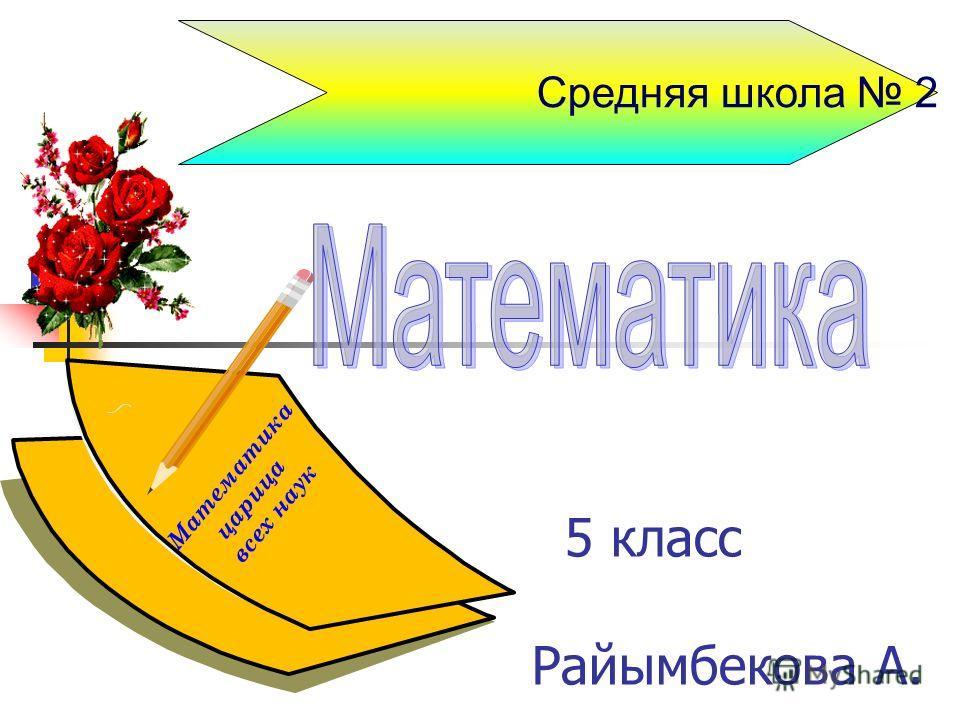 5 класс Райымбекова А. Средняя школа 2 М а т е м а т и к а ц а р и ц а в с е х н а у к