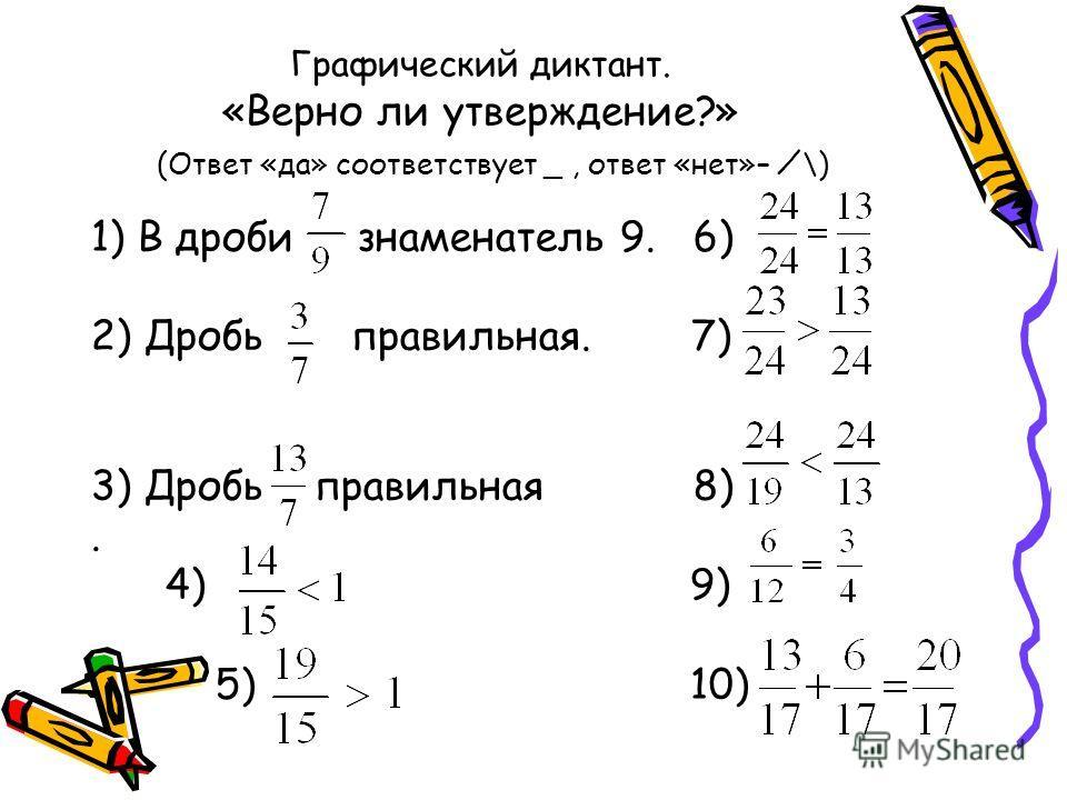 Графический диктант. «Верно ли утверждение?» (Ответ «да» соответствует _, ответ «нет»– \) 1) В дроби знаменатель 9. 6) 2) Дробь правильная. 7) 3) Дробь правильная 8). 4) 9) 5) 10)