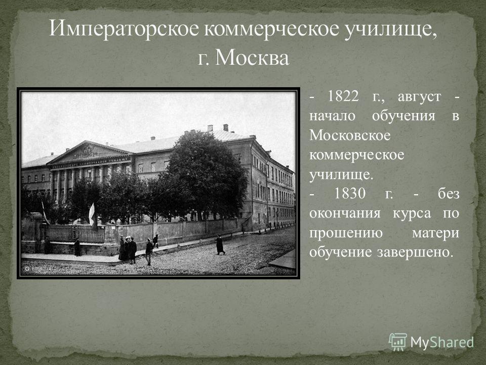 - 1822 г., август - начало обучения в Московское коммерческое училище. - 1830 г. - без окончания курса по прошению матери обучение завершено.