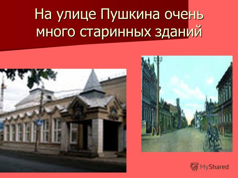 На улице Пушкина очень много старинных зданий