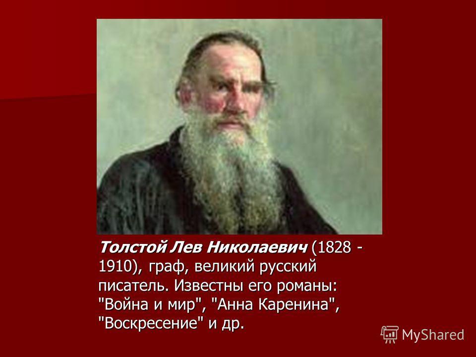 Толстой Лев Николаевич (1828 - 1910), граф, великий русский писатель. Известны его романы: Война и мир, Анна Каренина, Воскресение и др.