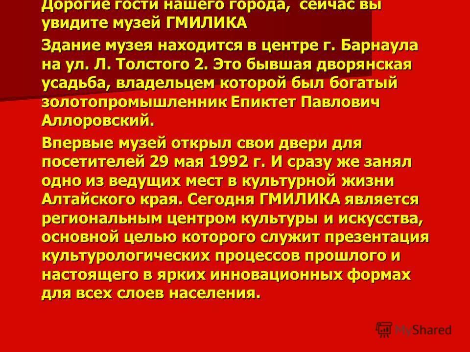 Дорогие гости нашего города, сейчас вы увидите музей ГМИЛИКА Здание музея находится в центре г. Барнаула на ул. Л. Толстого 2. Это бывшая дворянская усадьба, владельцем которой был богатый золотопромышленник Епиктет Павлович Аллоровский. Впервые музе