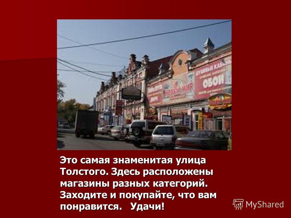 Это самая знаменитая улица Толстого. Здесь расположены магазины разных категорий. Заходите и покупайте, что вам понравится. Удачи!