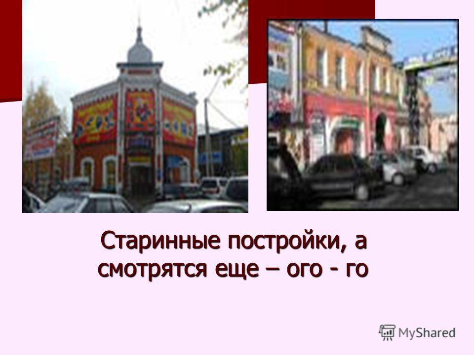 Старинные постройки, а смотрятся еще – ого - го Старинные постройки, а смотрятся еще – ого - го