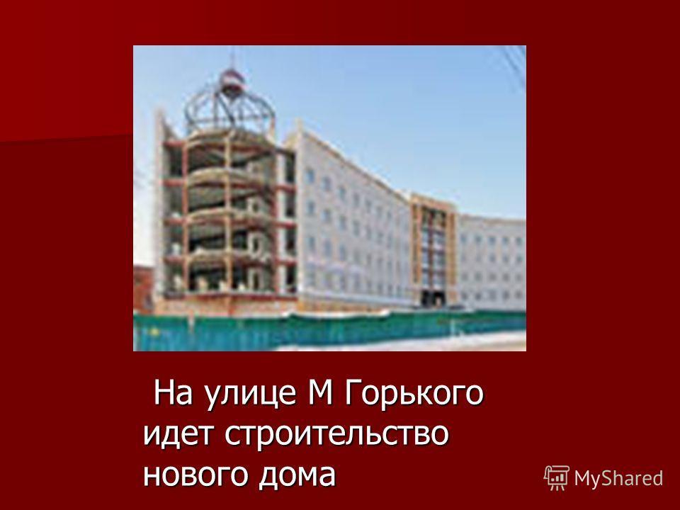 На улице М Горького идет строительство нового дома На улице М Горького идет строительство нового дома