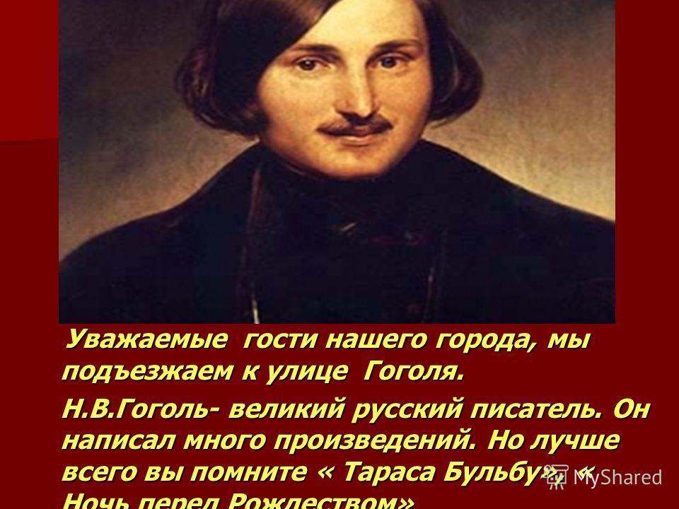 Уважаемые гости нашего города, мы подъезжаем к улице Гоголя. Уважаемые гости нашего города, мы подъезжаем к улице Гоголя. Н.В.Гоголь- великий русский писатель. Он написал много произведений. Но лучше всего вы помните « Тараса Бульбу», « Ночь перед Ро