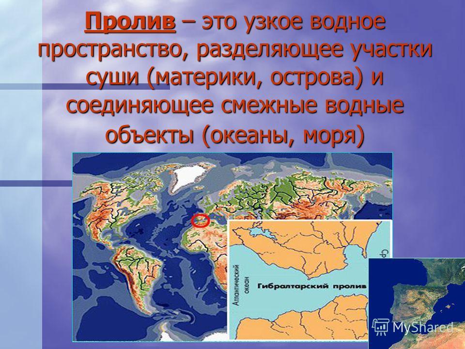 Пролив – это узкое водное пространство, разделяющее участки суши (материки, острова) и соединяющее смежные водные объекты (океаны, моря)