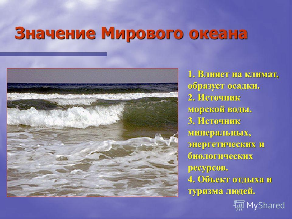 Значение Мирового океана 1. Влияет на климат, образует осадки. 2. Источник морской воды. 3. Источник минеральных, энергетических и биологических ресурсов. 4. Объект отдыха и туризма людей.