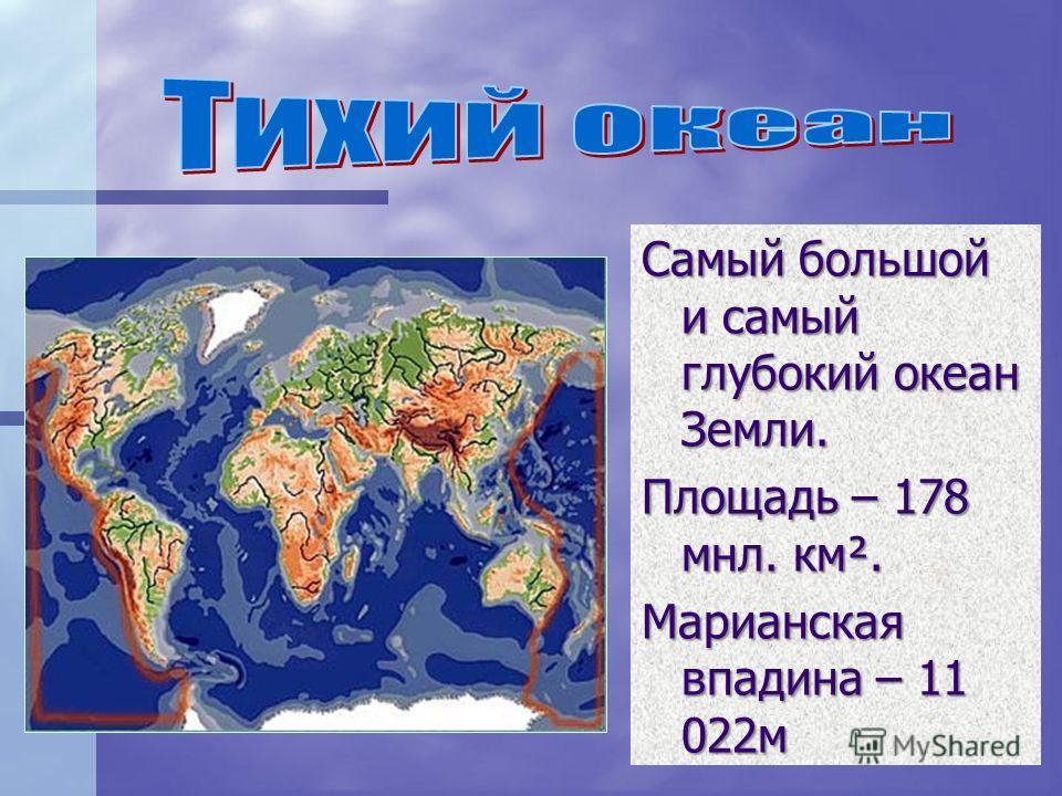 Самый большой и самый глубокий океан Земли. Площадь – 178 мнл. км². Марианская впадина – 11 022м