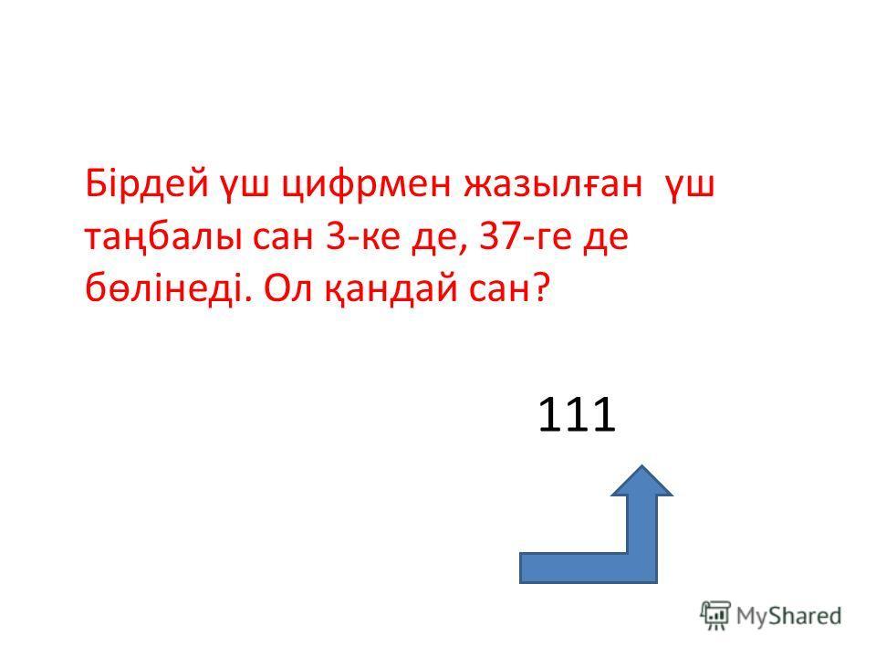 Бірдей үш цифрмен жазылған үш таңбалы сан 3-ке де, 37-ге де бөлінеді. Ол қандай сан? 111