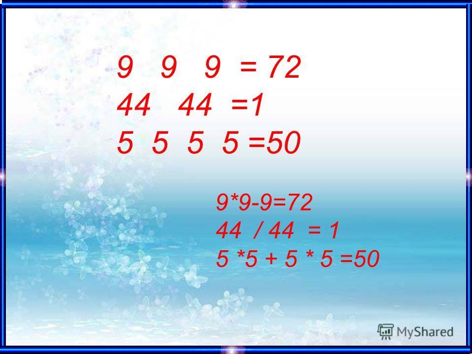 9 9 9 = 72 44 44 =1 5 5 5 5 =50 9*9-9=72 44 / 44 = 1 5 *5 + 5 * 5 =50