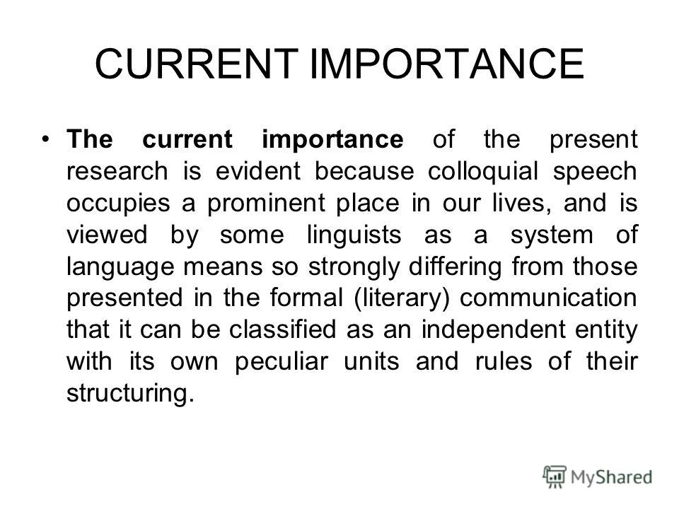 CURRENT IMPORTANCE The current importance of the present research is evident because colloquial speech occupies a prominent place in our lives, and is viewed by some linguists as a system of language means so strongly differing from those presented i