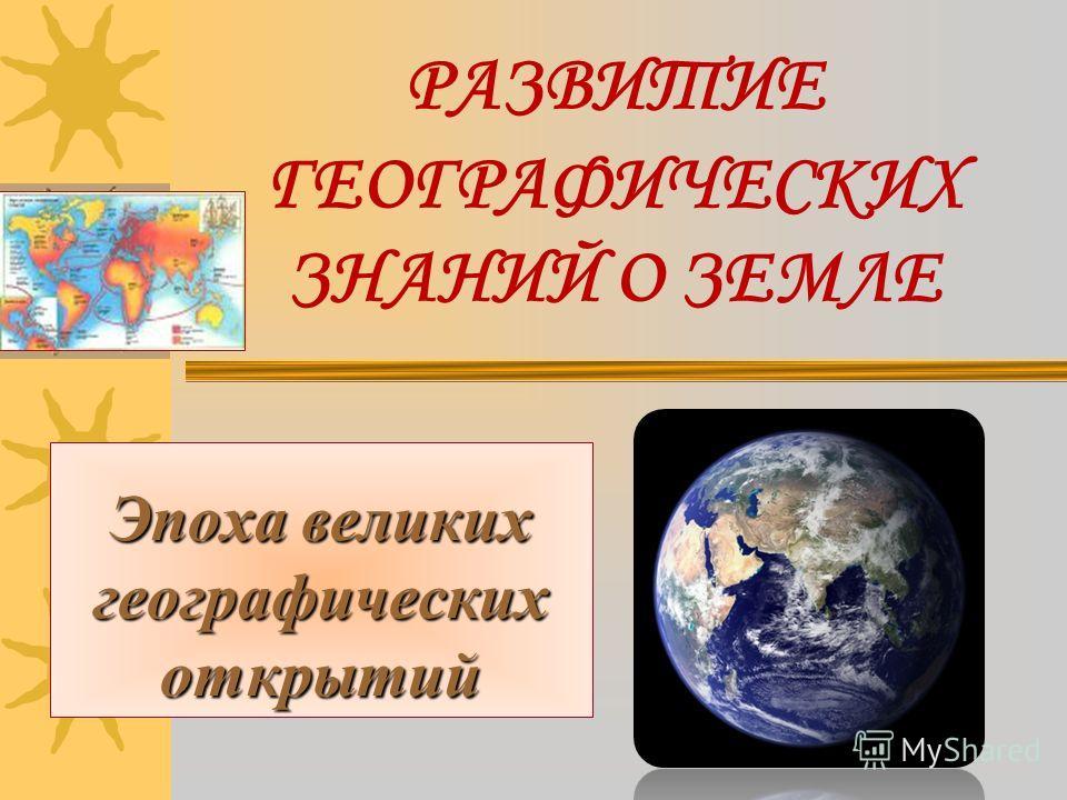 РАЗВИТИЕ ГЕОГРАФИЧЕСКИХ ЗНАНИЙ О ЗЕМЛЕ Эпоха великих географических открытий