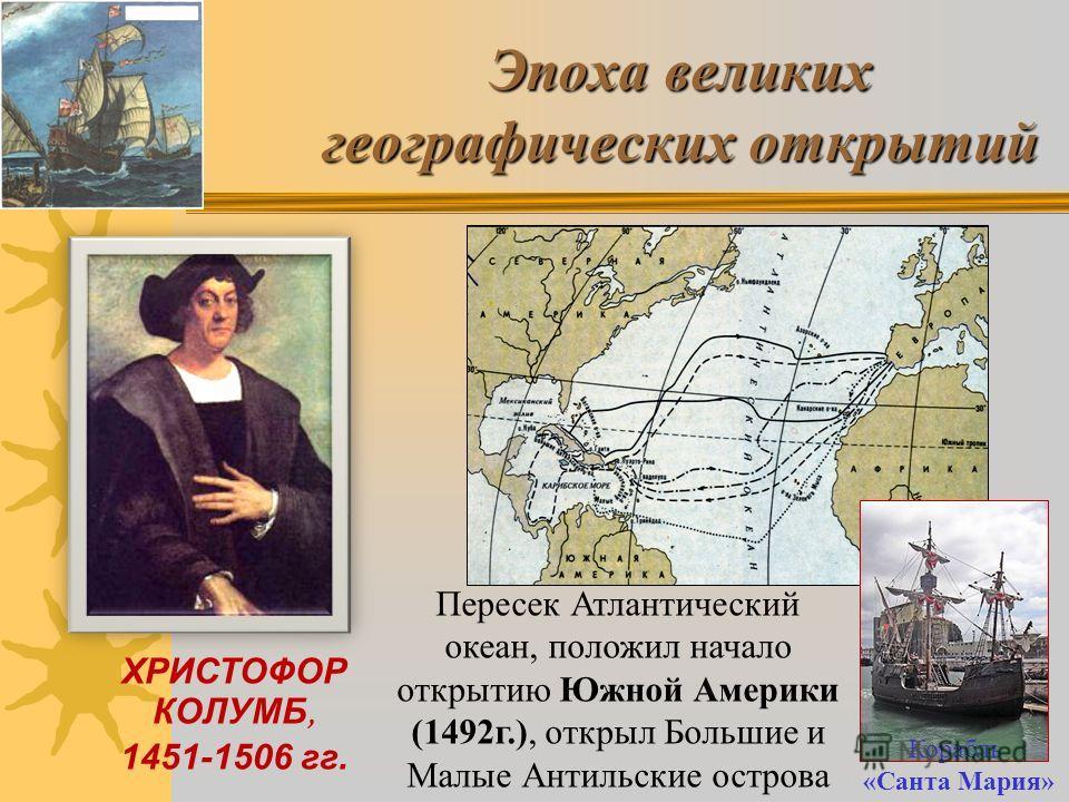 Эпоха великих географических открытий ХРИСТОФОР КОЛУМБ, 1451-1506 гг. Пересек Атлантический океан, положил начало открытию Южной Америки (1492г.), открыл Большие и Малые Антильские острова Корабль «Санта Мария»