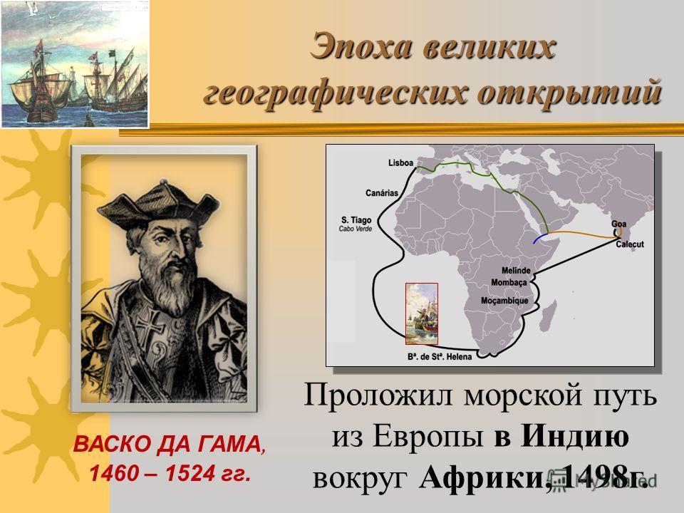 Эпоха великих географических открытий ВАСКО ДА ГАМА, 1460 – 1524 гг. Проложил морской путь из Европы в Индию вокруг Африки, 1498г.
