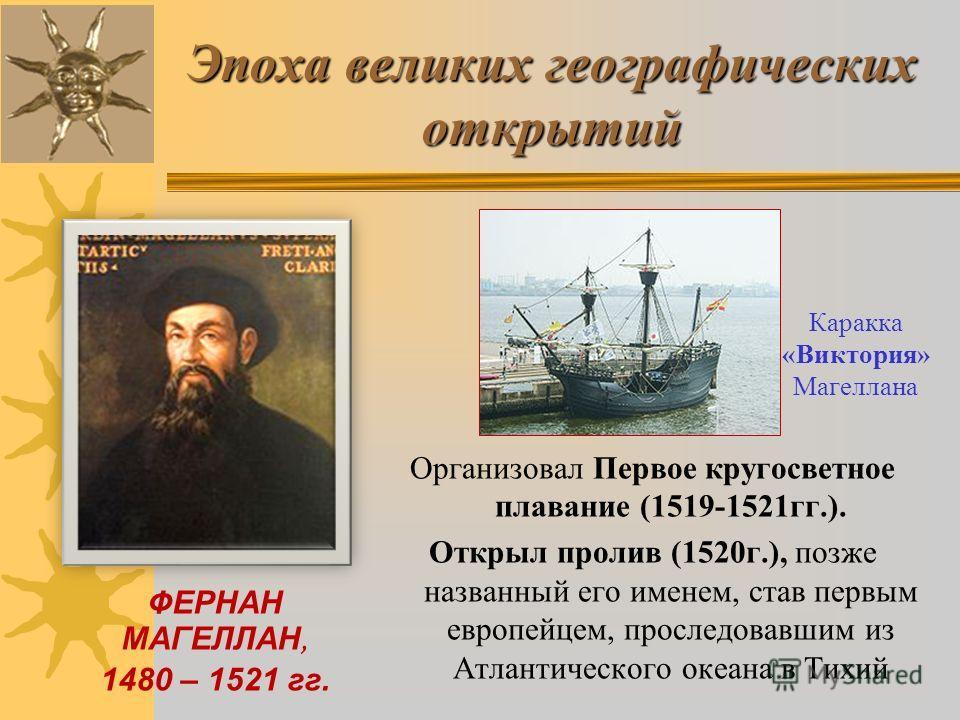 Эпоха великих географических открытий ФЕРНАН МАГЕЛЛАН, 1480 – 1521 гг. Организовал Первое кругосветное плавание (1519-1521гг.). Открыл пролив (1520г.), позже названный его именем, став первым европейцем, проследовавшим из Атлантического океана в Тихи