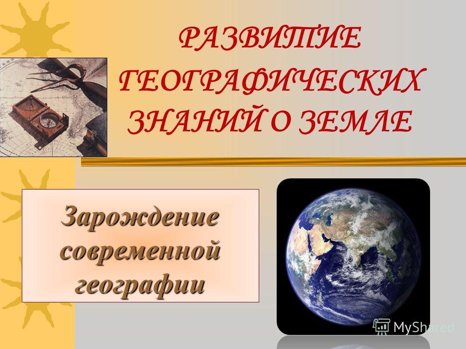 РАЗВИТИЕ ГЕОГРАФИЧЕСКИХ ЗНАНИЙ О ЗЕМЛЕ Зарождение современной географии