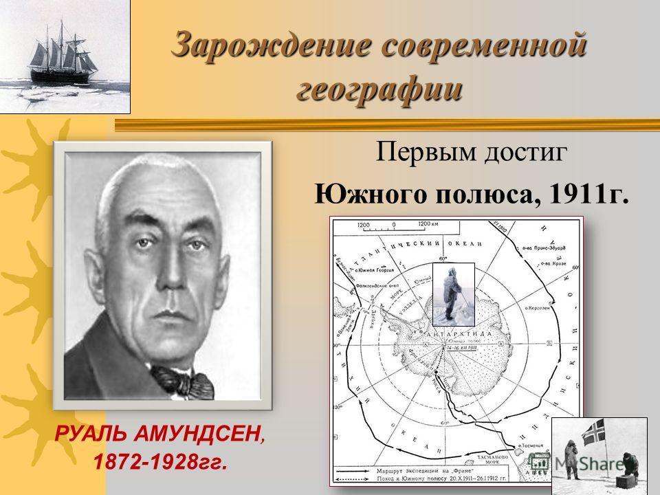 РУАЛЬ АМУНДСЕН, 1872-1928гг. Зарождение современной географии Первым достиг Южного полюса, 1911г.