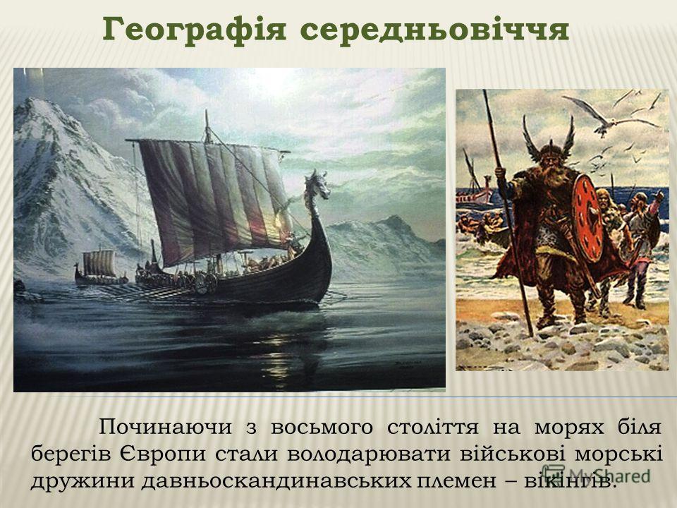 Географія середньовіччя Починаючи з восьмого століття на морях біля берегів Європи стали володарювати військові морські дружини давньоскандинавських племен – вікінгів.