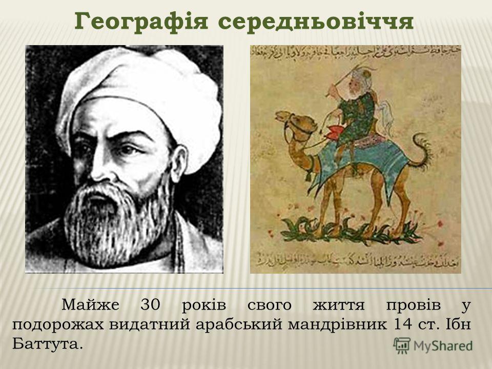 Географія середньовіччя Майже 30 років свого життя провів у подорожах видатний арабський мандрівник 14 ст. Ібн Баттута.