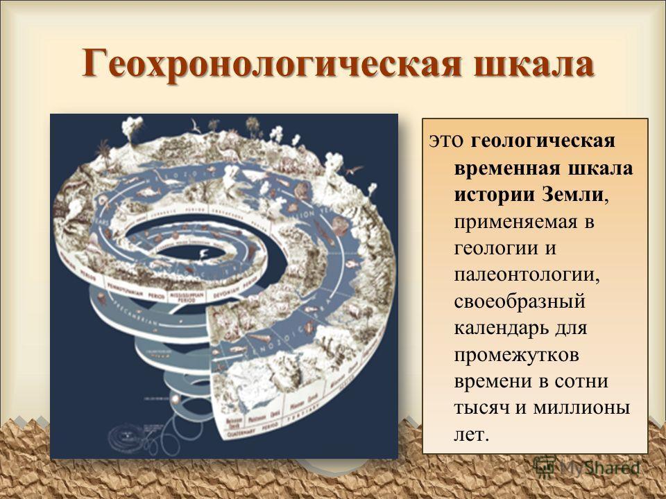 Геохронологическая шкала это геологическая временная шкала истории Земли, применяемая в геологии и палеонтологии, своеобразный календарь для промежутков времени в сотни тысяч и миллионы лет.