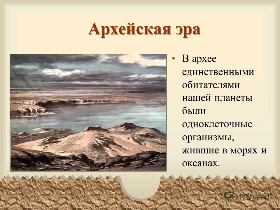 Архейская эра В архее единственными обитателями нашей планеты были одноклеточные организмы, жившие в морях и океанах.