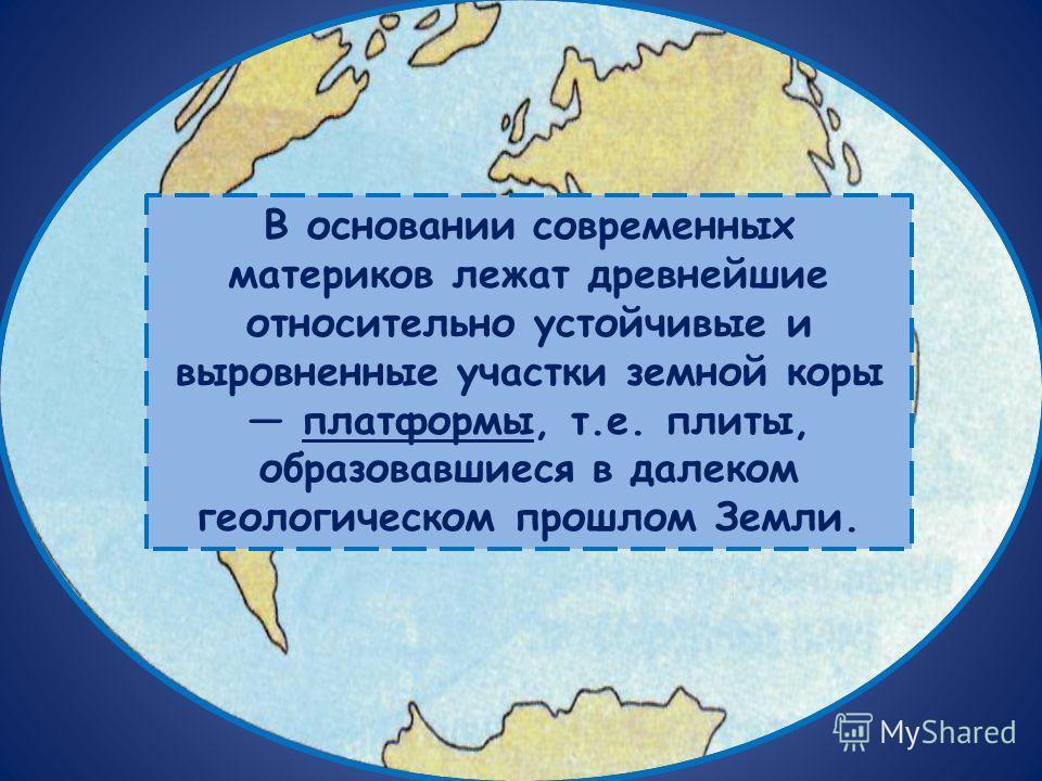 В основании современных материков лежат древнейшие относительно устойчивые и выровненные участки земной коры платформы, т.е. плиты, образовавшиеся в далеком геологическом прошлом Земли.