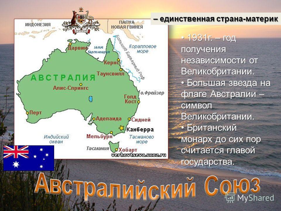 – единственная страна-материк 1931г. – год получения независимости от Великобритании. 1931г. – год получения независимости от Великобритании. Большая звезда на флаге Австралии – символ Великобритании. Большая звезда на флаге Австралии – символ Велико