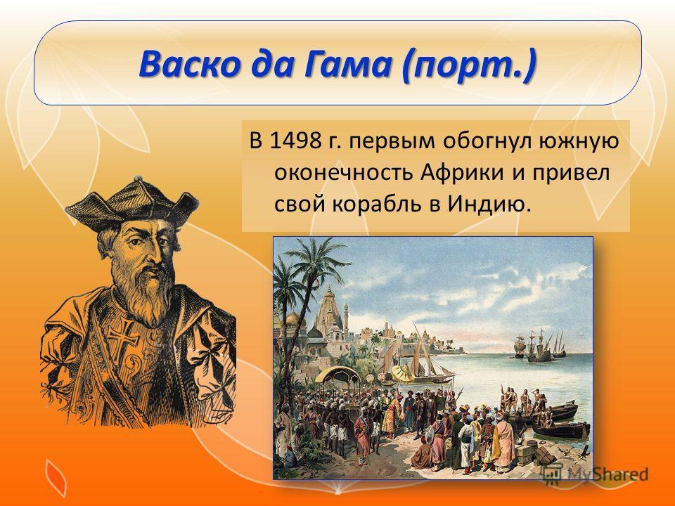 Васко да Гама (порт.) В 1498 г. первым обогнул южную оконечность Африки и привел свой корабль в Индию.
