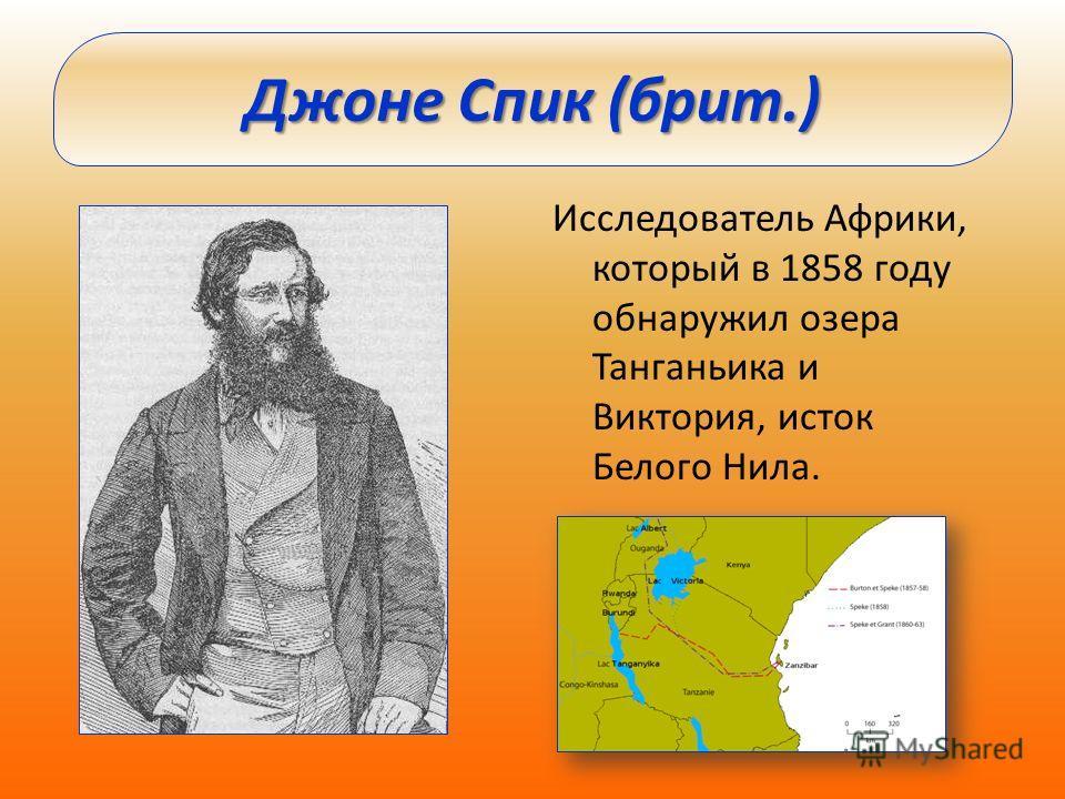 Исследователь Африки, который в 1858 году обнаружил озера Танганьика и Виктория, исток Белого Нила. Джоне Спик (брит.)