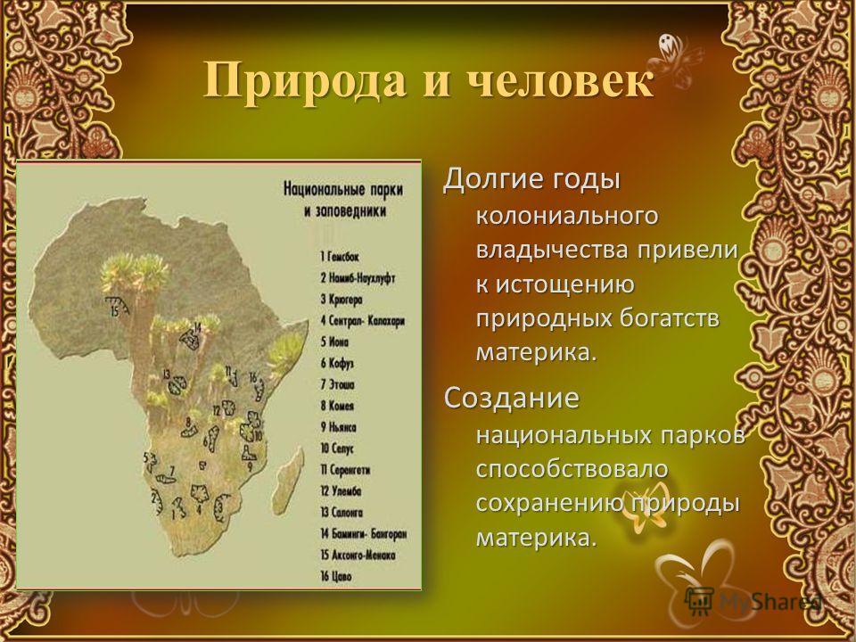 Природа и человек Долгие годы колониального владычества привели к истощению природных богатств материка. Создание национальных парков способствовало сохранению природы материка.