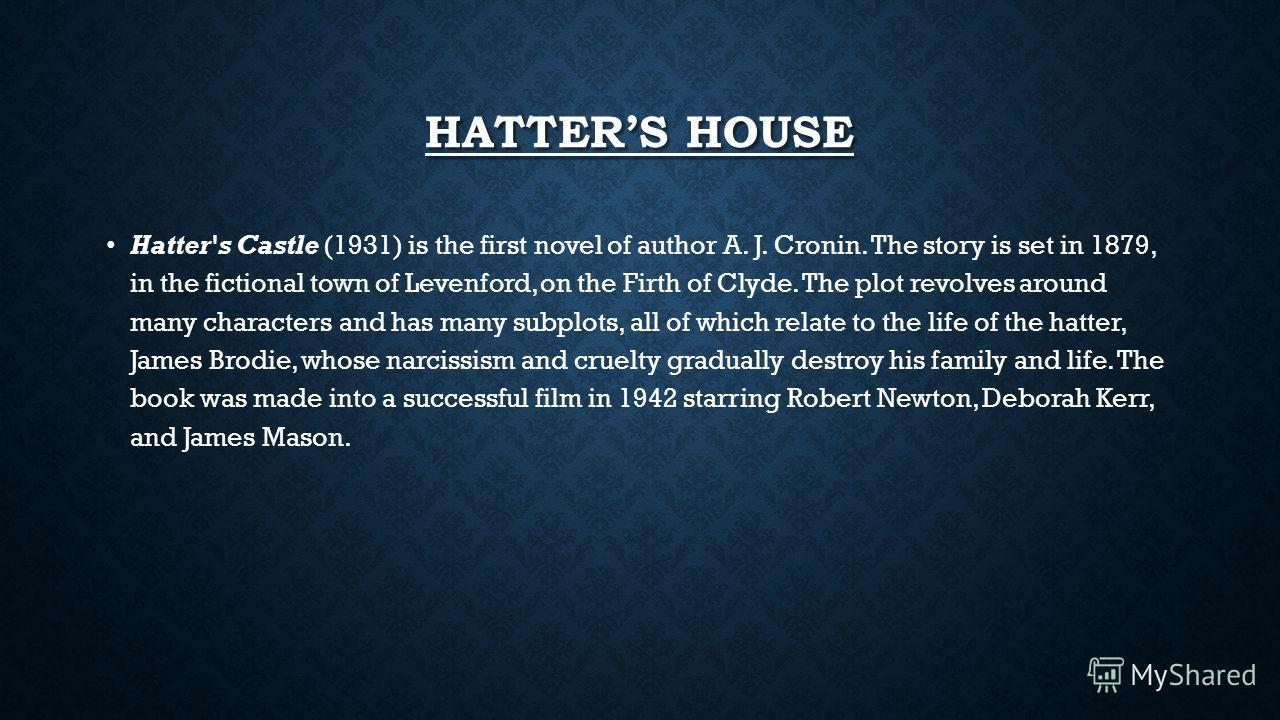 HATTERS HOUSE Hatter's Castle (1931) is the first novel of author A. J. Cronin. The story is set in 1879, in the fictional town of Levenford, on the Firth of Clyde. The plot revolves around many characters and has many subplots, all of which relate t