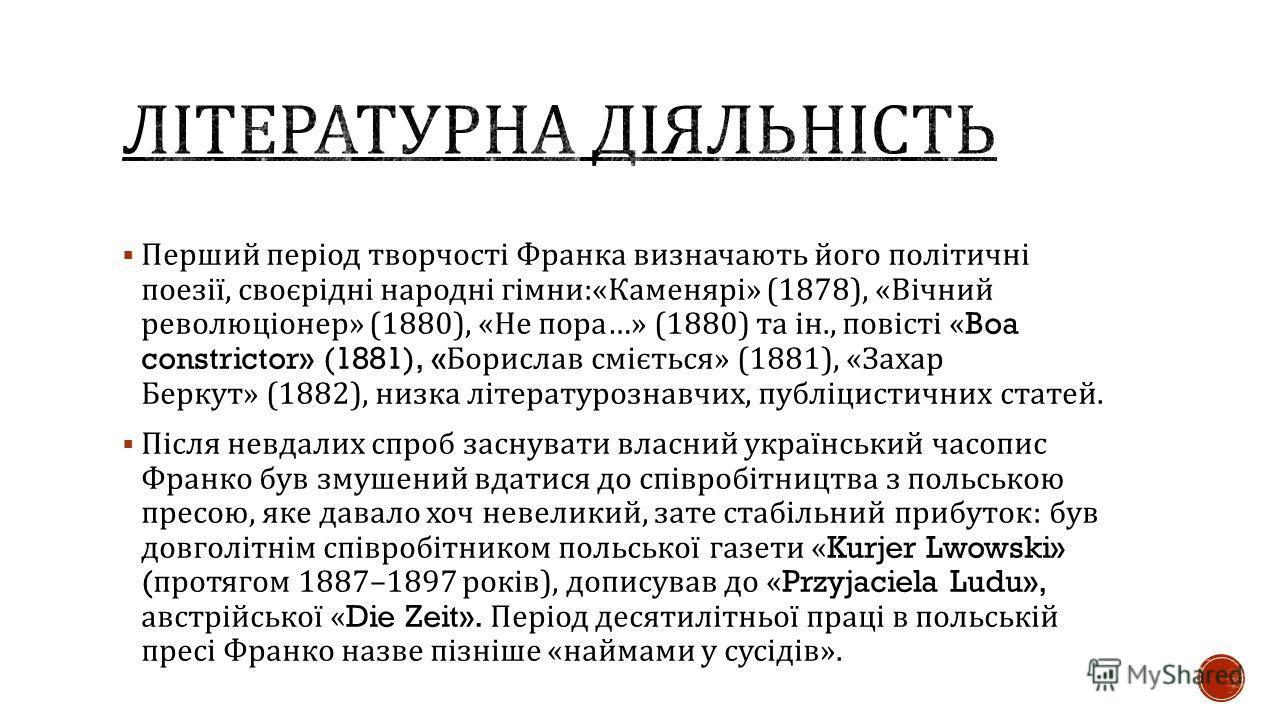 Перший період творчості Франка визначають його політичні поезії, своєрідні народні гімни :« Каменярі » (1878), « Вічний революціонер » (1880), « Не пора …» (1880) та ін., повісті «Boa constrictor» (1881), « Борислав сміється » (1881), « Захар Беркут