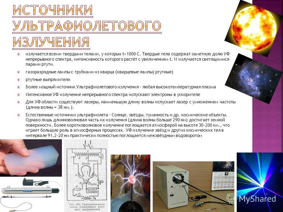 излучается всеми твердыми телами, у которых t>1000 С. Твердые тела содержат заметную долю УФ непрерывного спектра, интенсивность которого растёт с увеличением t. И излучается светящимися парами ртути. газоразрядные лампы с трубками из кварца (кварцев