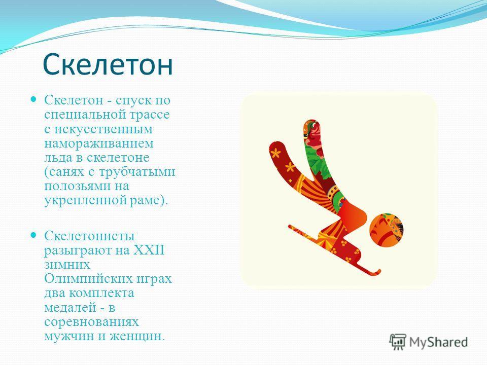 Скелетон Скелетон - спуск по специальной трассе с искусственным намораживанием льда в скелетоне (санях с трубчатыми полозьями на укрепленной раме). Скелетонисты разыграют на XXII зимних Олимпийских играх два комплекта медалей - в соревнованиях мужчин
