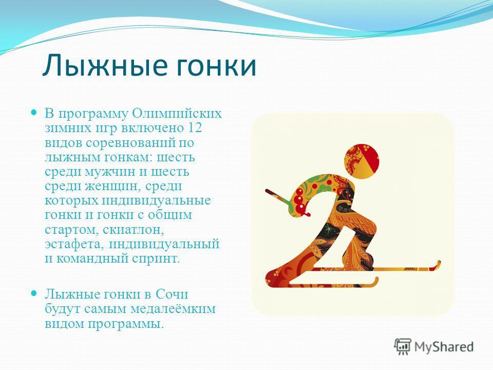 Лыжные гонки В программу Олимпийских зимних игр включено 12 видов соревнований по лыжным гонкам: шесть среди мужчин и шесть среди женщин, среди которых индивидуальные гонки и гонки с общим стартом, скиатлон, эстафета, индивидуальный и командный сприн
