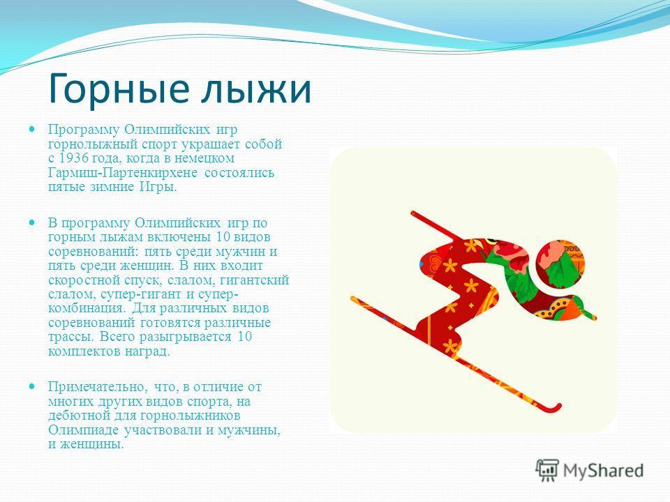 Горные лыжи Программу Олимпийских игр горнолыжный спорт украшает собой с 1936 года, когда в немецком Гармиш-Партенкирхене состоялись пятые зимние Игры. В программу Олимпийских игр по горным лыжам включены 10 видов соревнований: пять среди мужчин и пя