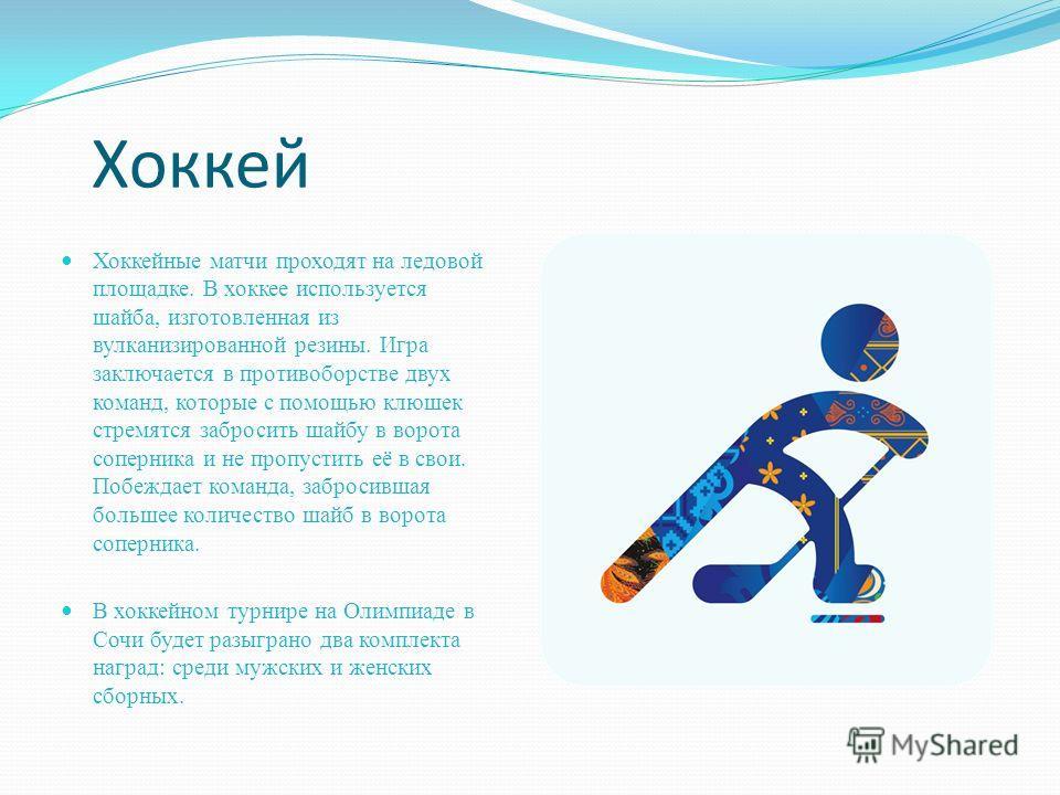 Хоккей Хоккейные матчи проходят на ледовой площадке. В хоккее используется шайба, изготовленная из вулканизированной резины. Игра заключается в противоборстве двух команд, которые с помощью клюшек стремятся забросить шайбу в ворота соперника и не про