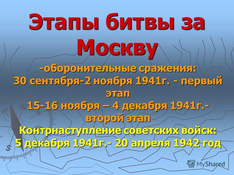 Этапы битвы за Москву -оборонительные сражения: 30 сентября-2 ноября 1941г. - первый этап 15-16 ноября – 4 декабря 1941г.- второй этап Контрнаступление советских войск: 5 декабря 1941г.- 20 апреля 1942 год