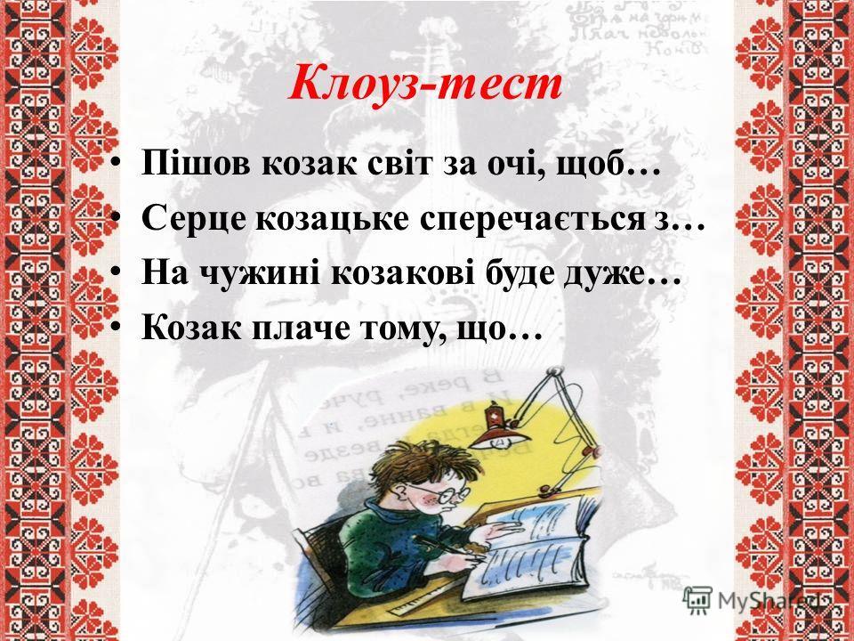 Клоуз-тест Пішов козак світ за очі, щоб… Серце козацьке сперечається з… На чужині козакові буде дуже… Козак плаче тому, що…