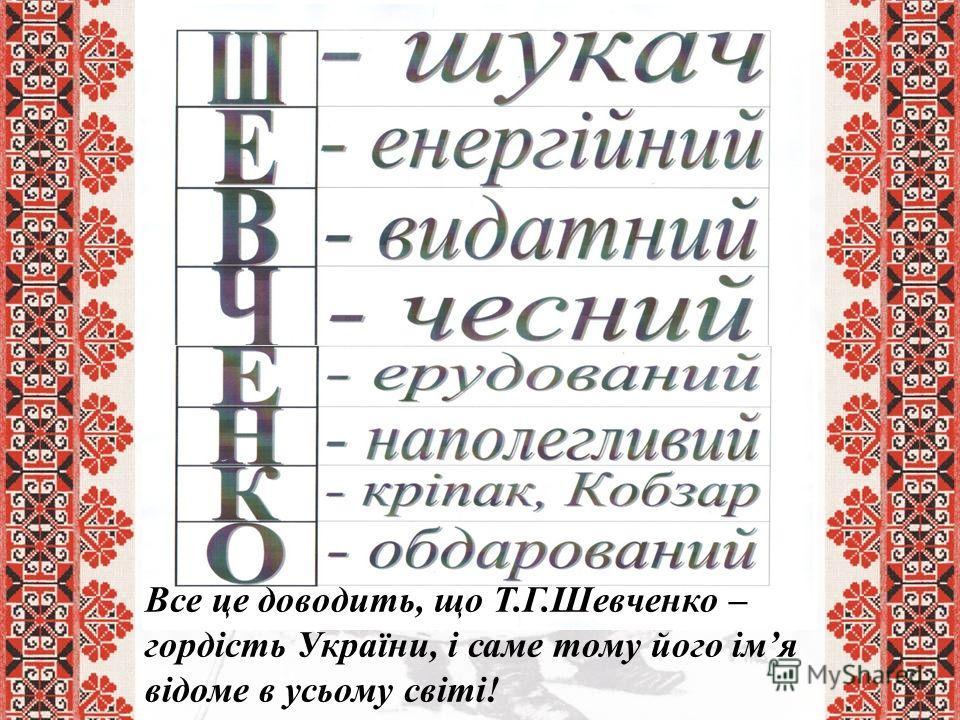 Все це доводить, що Т.Г.Шевченко – гордість України, і саме тому його імя відоме в усьому світі!