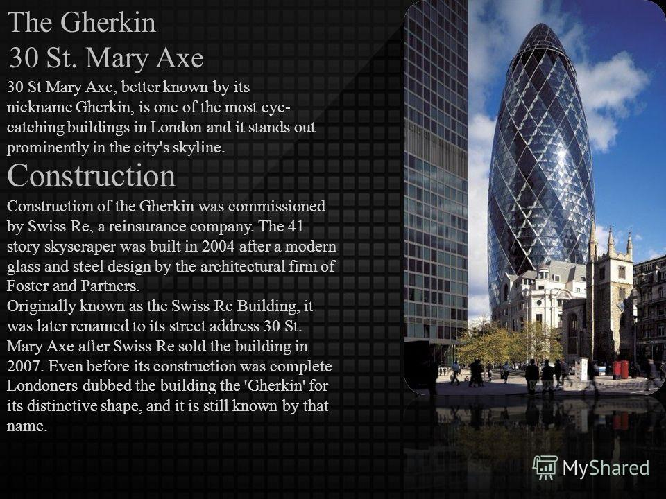 The Gherkin 30 St. Mary Axe 30 St Mary Axe, better known by its nickname Gherkin, is one of the most eye- catching buildings in London and it stands out prominently in the city's skyline. Construction Construction of the Gherkin was commissioned by S