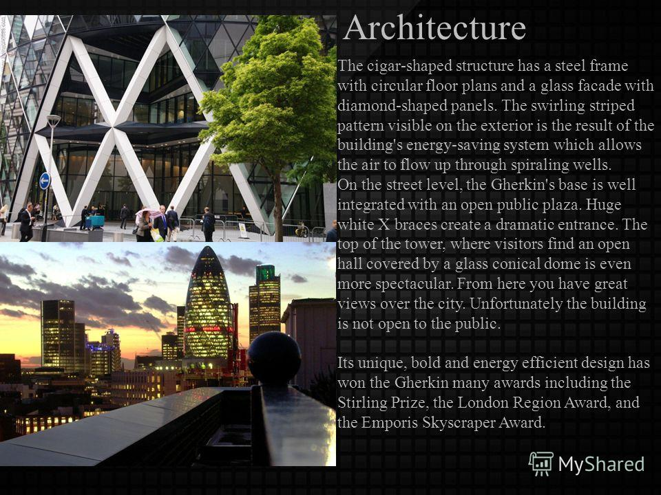 Architecture The cigar-shaped structure has a steel frame with circular floor plans and a glass facade with diamond-shaped panels. The swirling striped pattern visible on the exterior is the result of the building's energy-saving system which allows