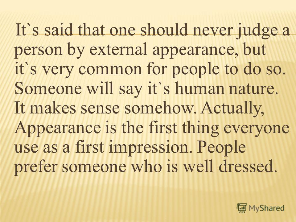 It`s said that one should never judge a person by external appearance, but it`s very common for people to do so. Someone will say it`s human nature. It makes sense somehow. Actually, Appearance is the first thing everyone use as a first impression. P