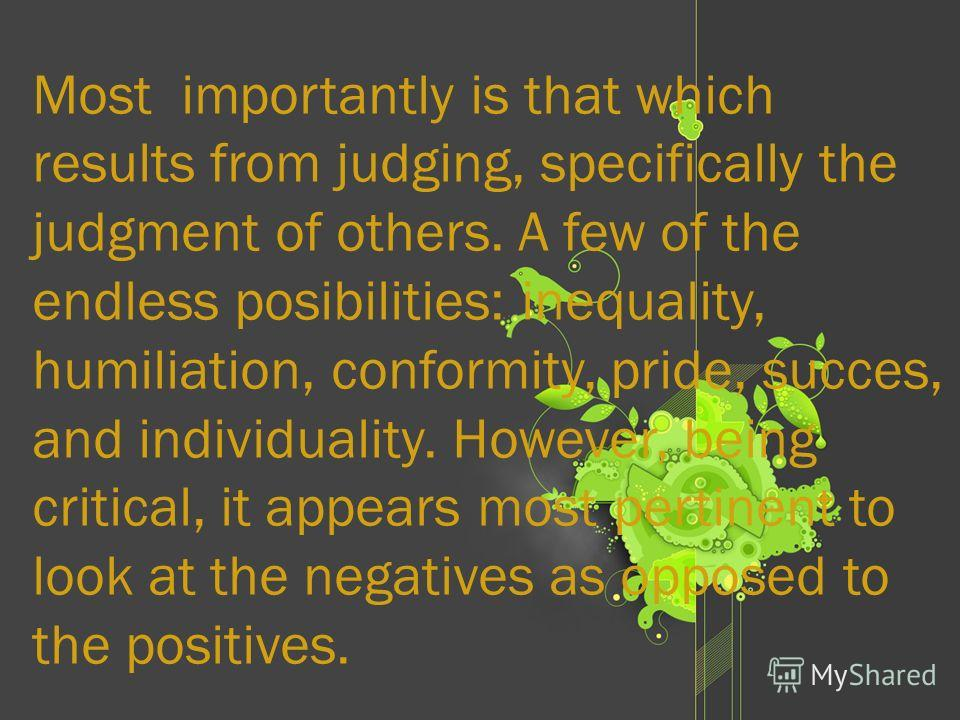 Most importantly is that which results from judging, specifically the judgment of others. A few of the endless posibilities: inequality, humiliation, conformity, pride, succes, and individuality. However, being critical, it appears most pertinent to