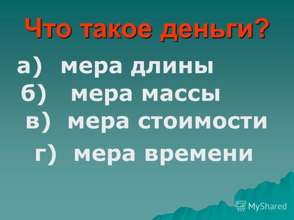 Что такое деньги? а) мера длины б) мера массы в) мера стоимости г) мера времени