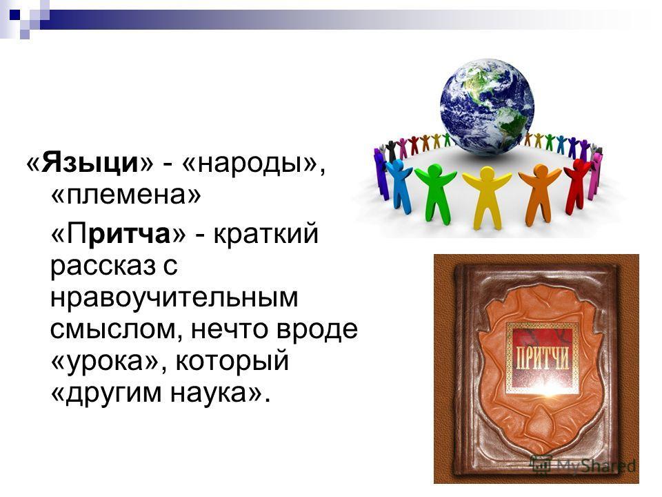 «Языци» - «народы», «племена» «Притча» - краткий рассказ с нравоучительным смыслом, нечто вроде «урока», который «другим наука».