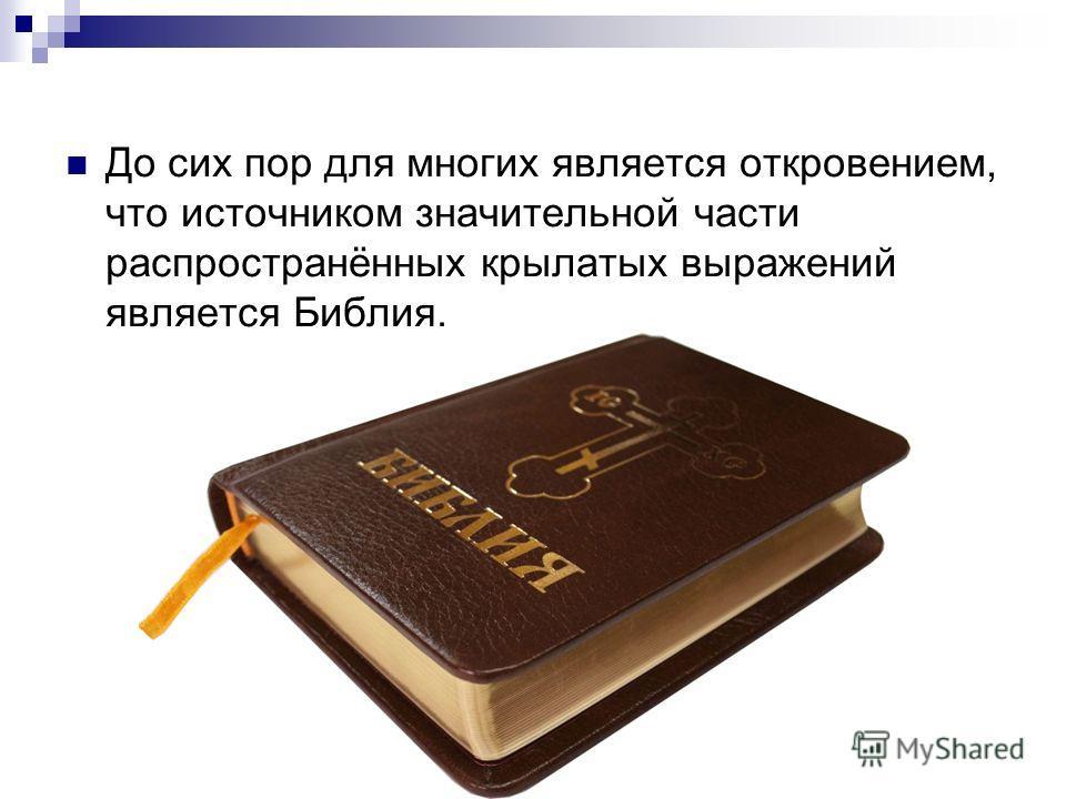 До сих пор для многих является откровением, что источником значительной части распространённых крылатых выражений является Библия.